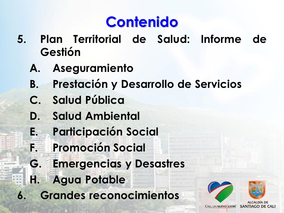 Contenido 5.Plan Territorial de Salud: Informe de Gestión A.Aseguramiento B.Prestación y Desarrollo de Servicios C.Salud Pública D.Salud Ambiental E.P