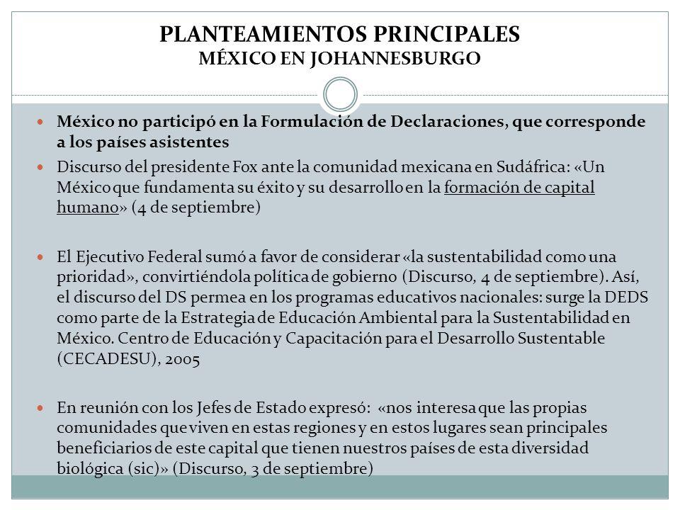 PLANTEAMIENTOS PRINCIPALES MÉXICO EN JOHANNESBURGO México no participó en la Formulación de Declaraciones, que corresponde a los países asistentes Discurso del presidente Fox ante la comunidad mexicana en Sudáfrica: «Un México que fundamenta su éxito y su desarrollo en la formación de capital humano» (4 de septiembre) El Ejecutivo Federal sumó a favor de considerar «la sustentabilidad como una prioridad», convirtiéndola política de gobierno (Discurso, 4 de septiembre).