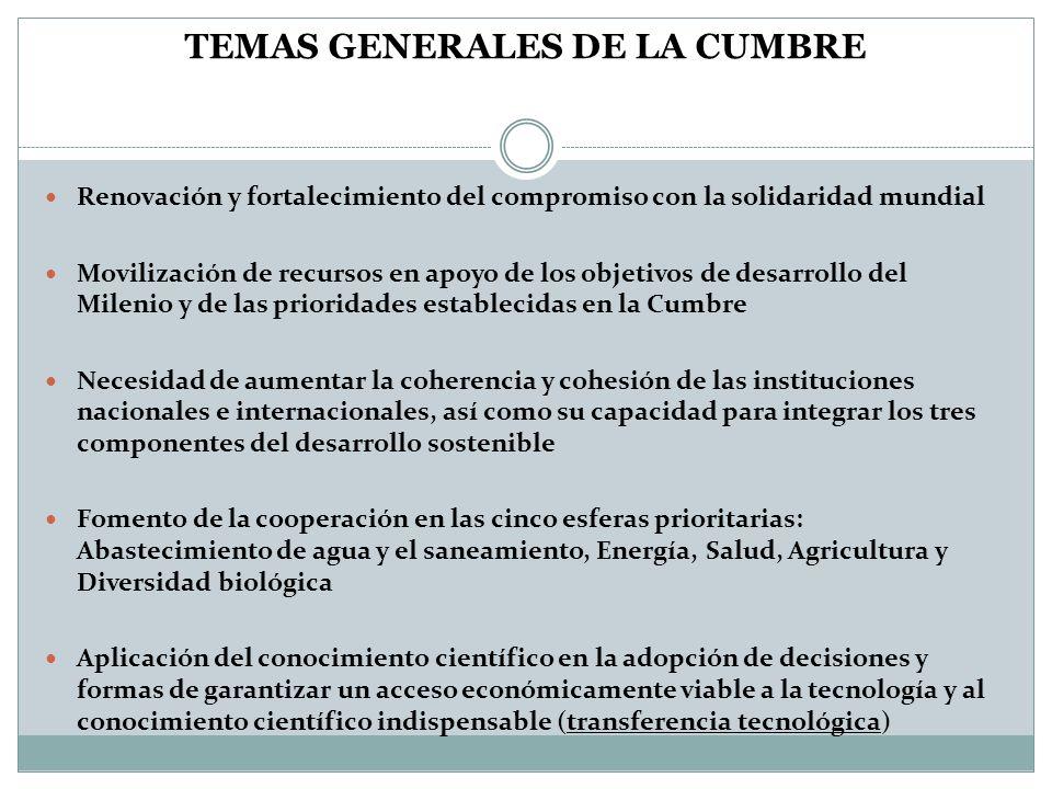TEMAS GENERALES DE LA CUMBRE Renovación y fortalecimiento del compromiso con la solidaridad mundial Movilización de recursos en apoyo de los objetivos de desarrollo del Milenio y de las prioridades establecidas en la Cumbre Necesidad de aumentar la coherencia y cohesión de las instituciones nacionales e internacionales, así como su capacidad para integrar los tres componentes del desarrollo sostenible Fomento de la cooperación en las cinco esferas prioritarias: Abastecimiento de agua y el saneamiento, Energía, Salud, Agricultura y Diversidad biológica Aplicación del conocimiento científico en la adopción de decisiones y formas de garantizar un acceso económicamente viable a la tecnología y al conocimiento científico indispensable (transferencia tecnológica)