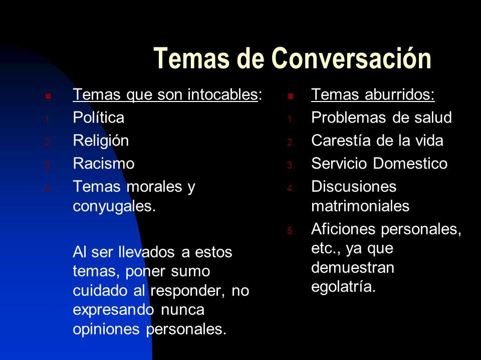 Temas de Conversación Temas que son intocables: 1. Política 2. Religión 3. Racismo 4. Temas morales y conyugales. Al ser llevados a estos temas, poner