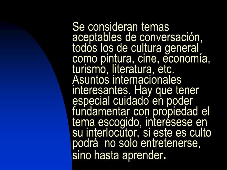 Se consideran temas aceptables de conversación, todos los de cultura general como pintura, cine, economía, turismo, literatura, etc. Asuntos internaci