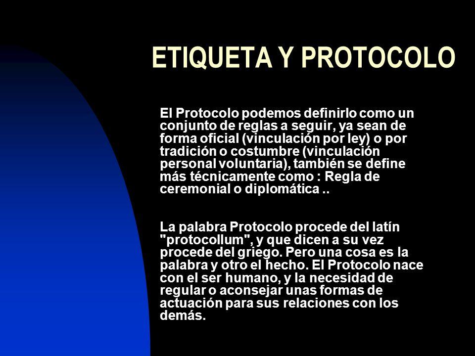 ETIQUETA Y PROTOCOLO El Protocolo podemos definirlo como un conjunto de reglas a seguir, ya sean de forma oficial (vinculación por ley) o por tradición o costumbre (vinculación personal voluntaria), también se define más técnicamente como : Regla de ceremonial o diplomática..