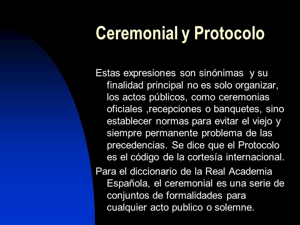 Ceremonial y Protocolo Estas expresiones son sinónimas y su finalidad principal no es solo organizar, los actos públicos, como ceremonias oficiales,recepciones o banquetes, sino establecer normas para evitar el viejo y siempre permanente problema de las precedencias.