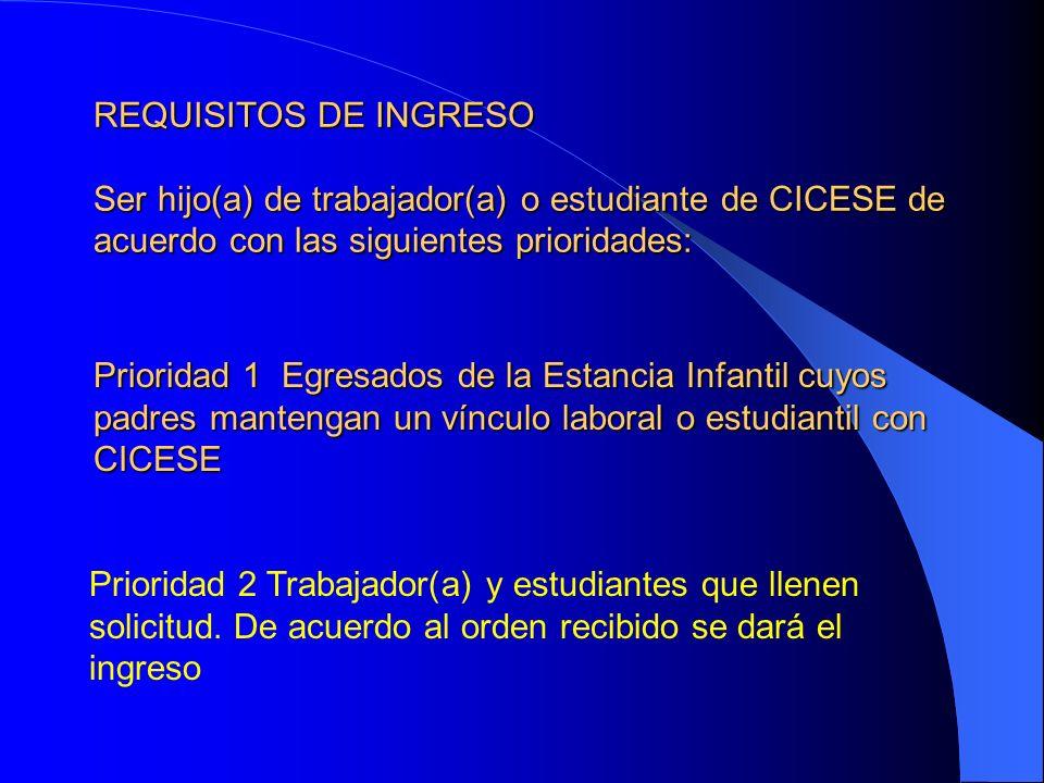 REQUISITOS DE INGRESO Ser hijo(a) de trabajador(a) o estudiante de CICESE de acuerdo con las siguientes prioridades: Prioridad 1 Egresados de la Estan