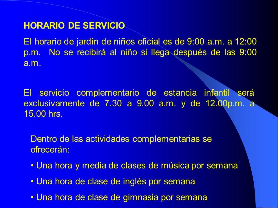 HORARIO DE SERVICIO El horario de jardín de niños oficial es de 9:00 a.m. a 12:00 p.m. No se recibirá al niño si llega después de las 9:00 a.m. El ser