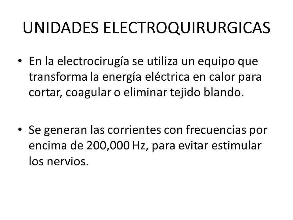 UNIDADES ELECTROQUIRURGICAS En la electrocirugía se utiliza un equipo que transforma la energía eléctrica en calor para cortar, coagular o eliminar tejido blando.
