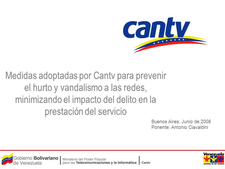 Buenos Aires, Junio de 2008 Ponente: Antonio Ciavaldini Medidas adoptadas por Cantv para prevenir el hurto y vandalismo a las redes, minimizando el im