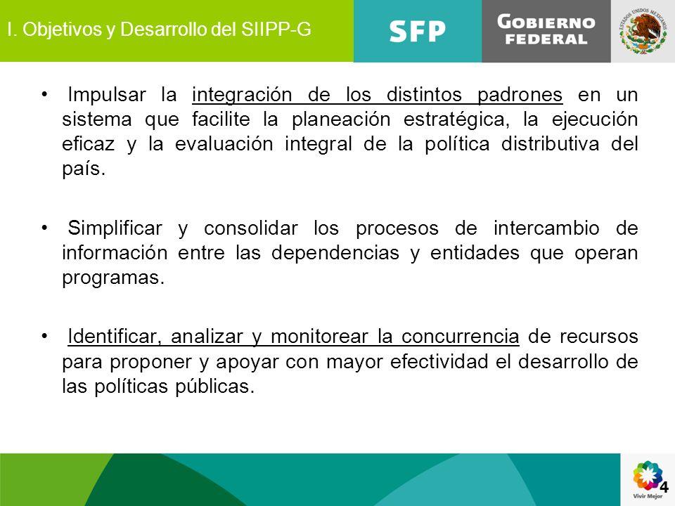 4 I. Objetivos y Desarrollo del SIIPP-G Impulsar la integración de los distintos padrones en un sistema que facilite la planeación estratégica, la eje
