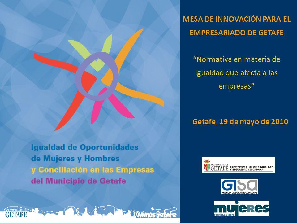 MESA DE INNOVACIÓN PARA EL EMPRESARIADO DE GETAFE Normativa en materia de igualdad que afecta a las empresas Getafe, 19 de mayo de 2010