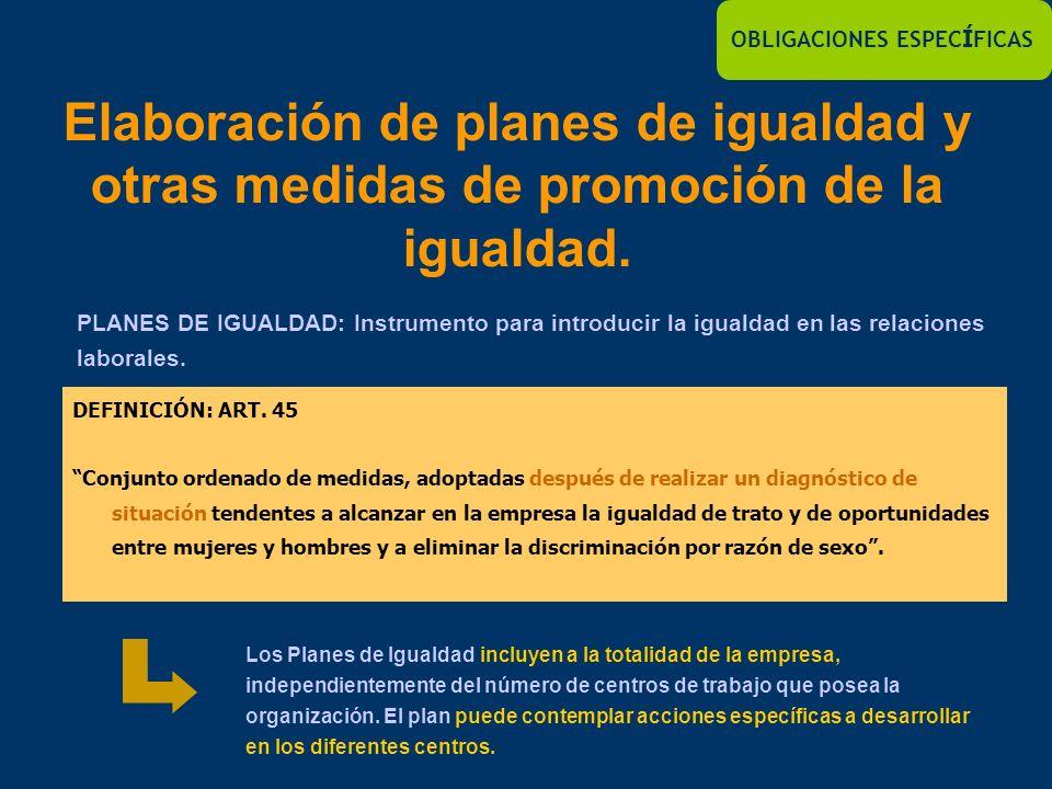 OBLIGACIONES ESPEC Í FICAS Elaboración de planes de igualdad y otras medidas de promoción de la igualdad. PLANES DE IGUALDAD: Instrumento para introdu