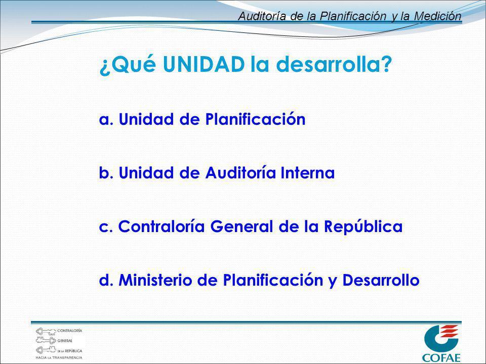 Auditoría de la Planificación y la Medición ¿Qué UNIDAD la desarrolla? a. Unidad de Planificación b. Unidad de Auditoría Interna c. Contraloría Genera