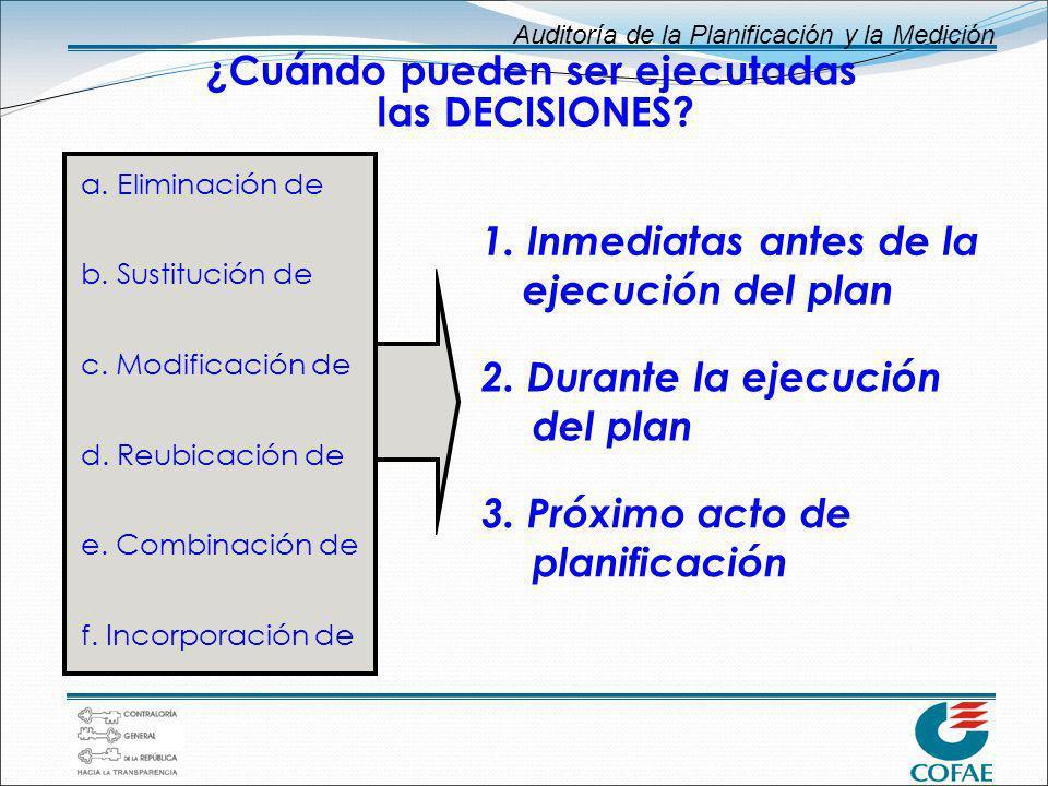 Auditoría de la Planificación y la Medición ¿Cuándo pueden ser ejecutadas las DECISIONES? 1. Inmediatas antes de la ejecución del plan 2. Durante la e