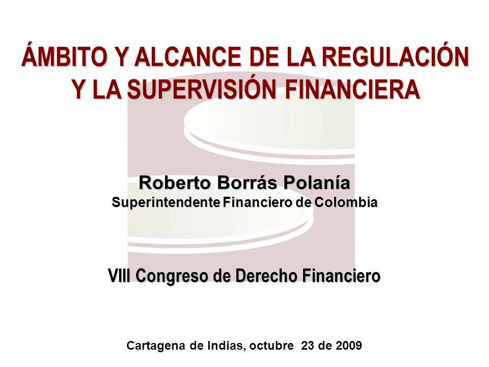 ÁMBITO Y ALCANCE DE LA REGULACIÓN Y LA SUPERVISIÓN FINANCIERA Cartagena de Indias, octubre 23 de 2009 VIII Congreso de Derecho Financiero Roberto Borr
