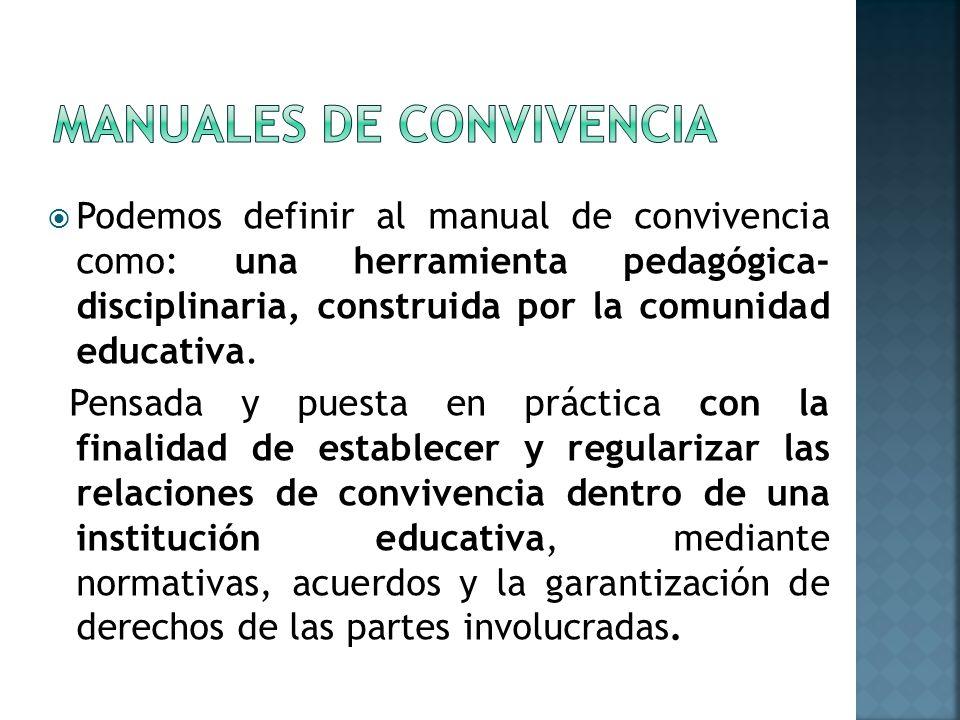 Podemos definir al manual de convivencia como: una herramienta pedagógica- disciplinaria, construida por la comunidad educativa.