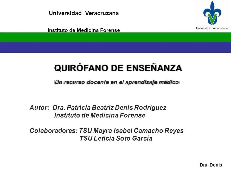 Universidad Veracruzana QUIRÓFANO DE ENSEÑANZAQUIRÓFANO DE ENSEÑANZA Dra. Denis Instituto de Medicina Forense Un recurso docente en el aprendizaje méd