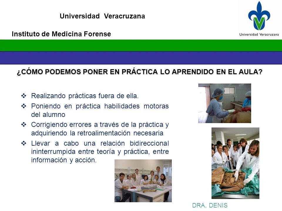 Universidad Veracruzana Instituto de Medicina Forense DRA. DENIS ¿CÓMO PODEMOS PONER EN PRÁCTICA LO APRENDIDO EN EL AULA? Realizando prácticas fuera d