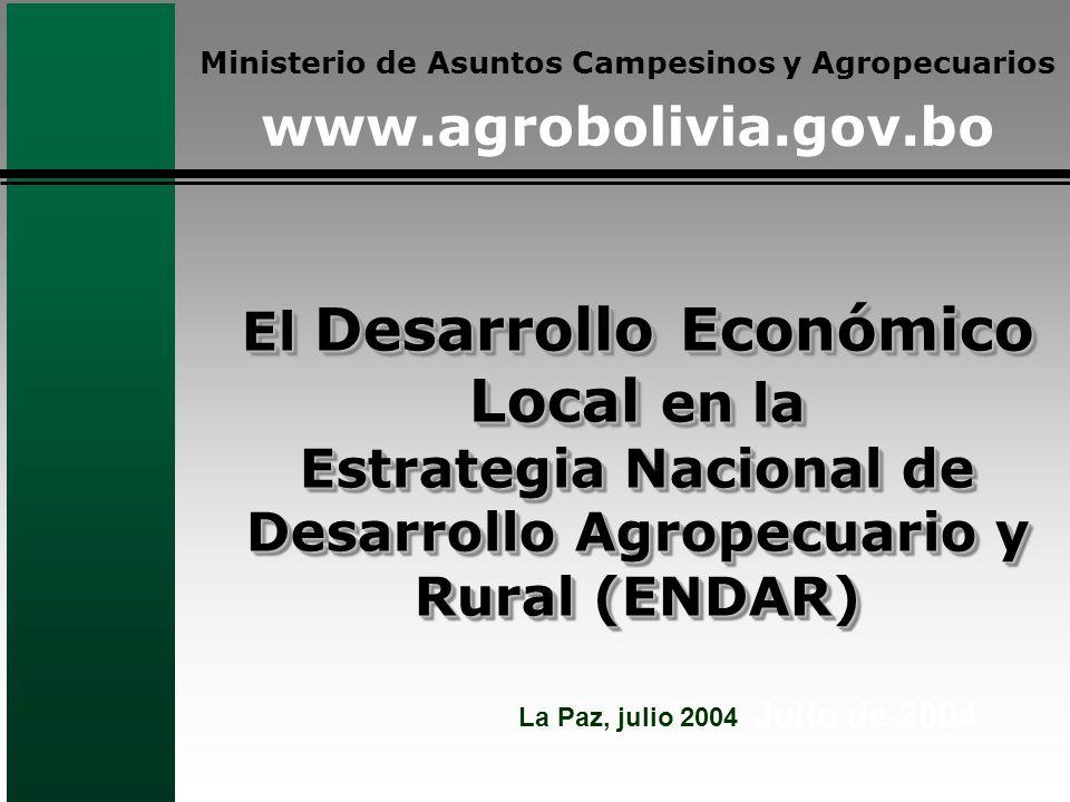 El Desarrollo Económico Local en la Estrategia Nacional de Desarrollo Agropecuario y Rural (ENDAR) La Paz, Julio de 2004 Ministerio de Asuntos Campesinos y Agropecuarios www.agrobolivia.gov.bo La Paz, julio 2004