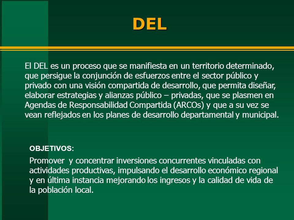 El DEL es un proceso que se manifiesta en un territorio determinado, que persigue la conjunción de esfuerzos entre el sector público y privado con una visión compartida de desarrollo, que permita diseñar, elaborar estrategias y alianzas público – privadas, que se plasmen en Agendas de Responsabilidad Compartida (ARCOs) y que a su vez se vean reflejados en los planes de desarrollo departamental y municipal.