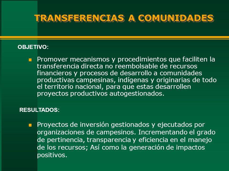 TRANSFERENCIAS A COMUNIDADES n Promover mecanismos y procedimientos que faciliten la transferencia directa no reembolsable de recursos financieros y procesos de desarrollo a comunidades productivas campesinas, indígenas y originarias de todo el territorio nacional, para que estas desarrollen proyectos productivos autogestionados.