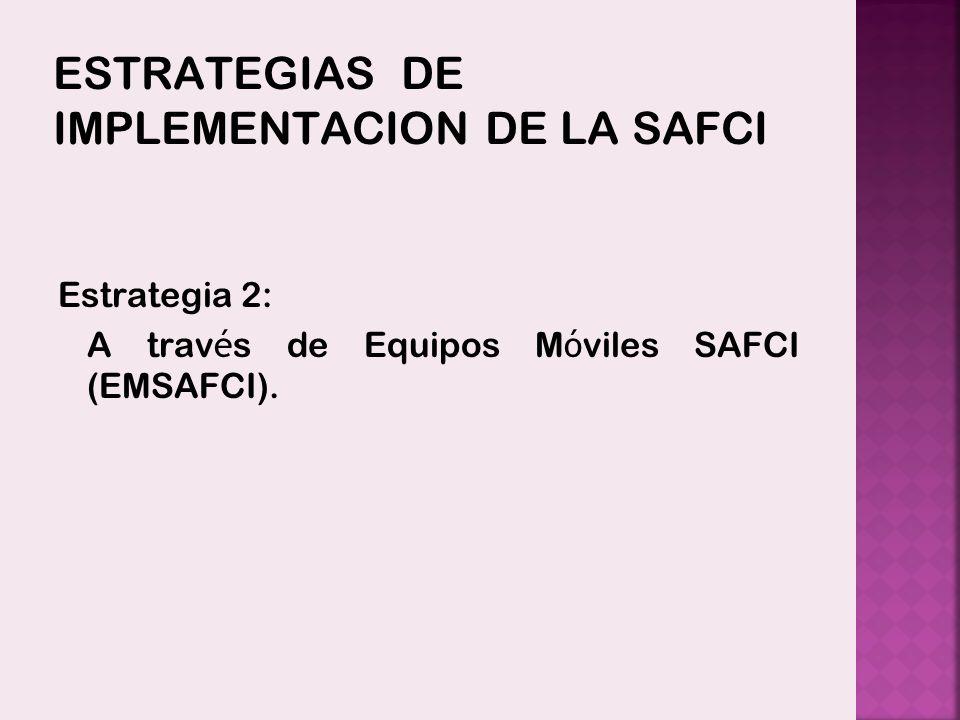 ESTRATEGIAS DE IMPLEMENTACION DE LA SAFCI Estrategia 2: A trav é s de Equipos M ó viles SAFCI (EMSAFCI).