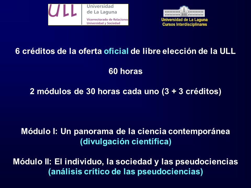 6 créditos de la oferta oficial de libre elección de la ULL 60 horas 2 módulos de 30 horas cada uno (3 + 3 créditos) Módulo I: Un panorama de la ciencia contemporánea (divulgación científica) Módulo II: El individuo, la sociedad y las pseudociencias (análisis crítico de las pseudociencias)