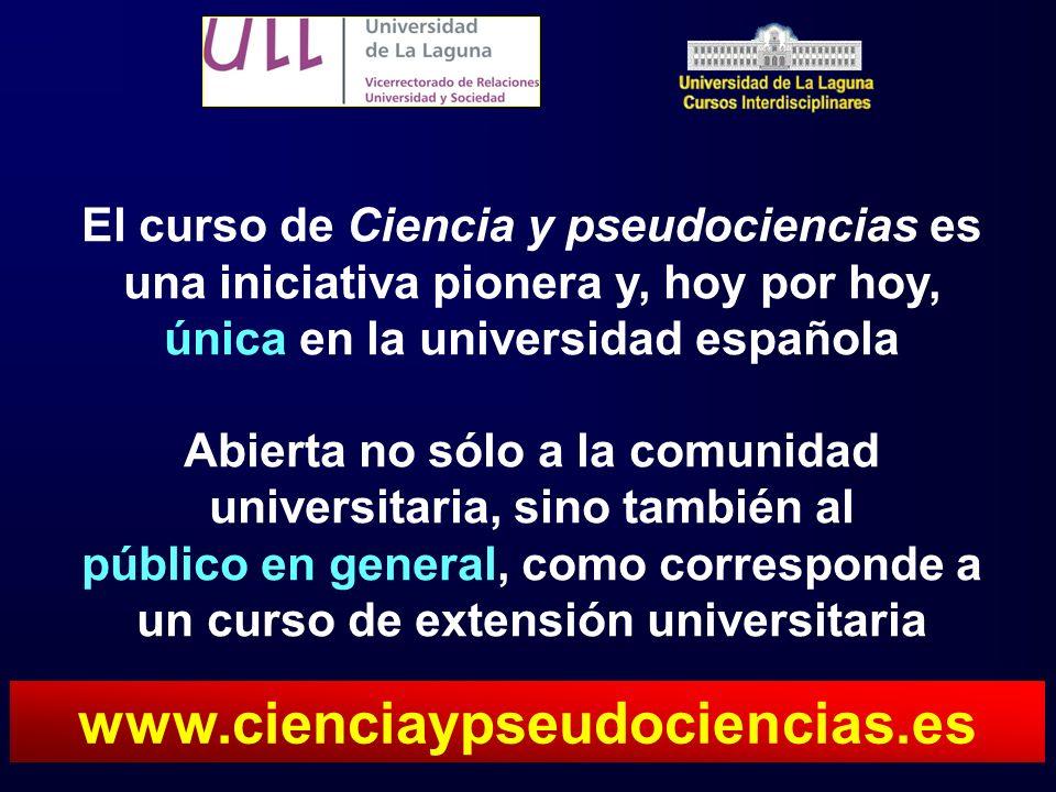 El curso de Ciencia y pseudociencias es una iniciativa pionera y, hoy por hoy, única en la universidad española Abierta no sólo a la comunidad universitaria, sino también al público en general, como corresponde a un curso de extensión universitaria www.cienciaypseudociencias.es