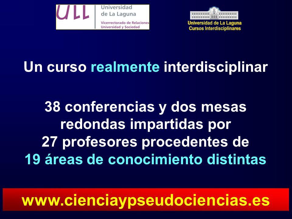 Un curso realmente interdisciplinar 38 conferencias y dos mesas redondas impartidas por 27 profesores procedentes de 19 áreas de conocimiento distintas www.cienciaypseudociencias.es