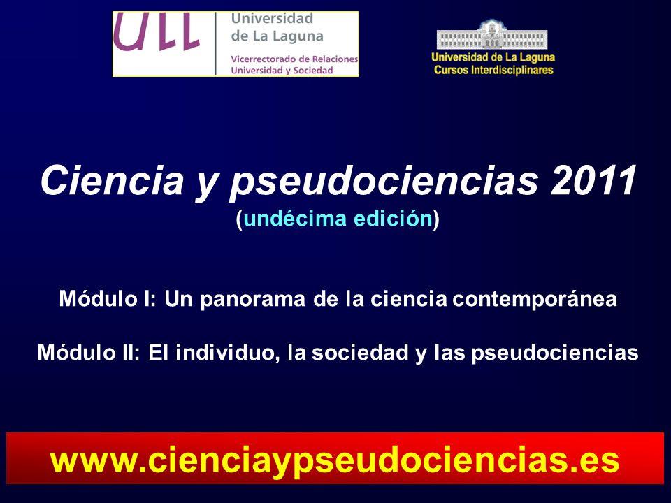 Ciencia y pseudociencias 2011 (undécima edición) Módulo I: Un panorama de la ciencia contemporánea Módulo II: El individuo, la sociedad y las pseudociencias www.cienciaypseudociencias.es