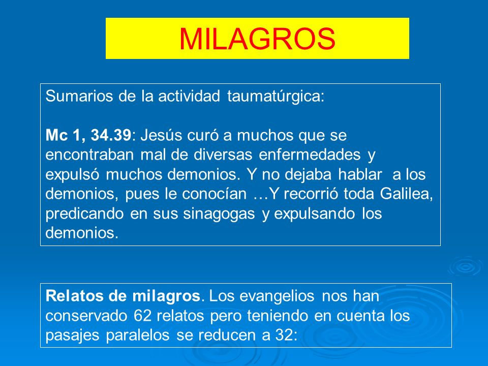 MARCOSMATEOLUCASJUAN 2,1-11 Conversión de agua en vino 1, 23-284,33-37 Exorcismo de un poseso 1,29-318,14-154,38-39 Curación de la suegra de Pedro 5,1-11 (*)21,1-13 (+) Pesca milagrosa 1, 40-458, 2-45,12-14 Curación de un leproso 8,5-137,1-10(*)4,46-54 Curación del siervo o hijo 2.1-129,2-85,18-26(*)5,1-15 Curación de un paralítico 3,1-512,9-136,6-10 Curación de la mano seca 7,11-17 Resurrección del joven de Naim 4, 35-408,23-278,22-25 Tempestad apaciguada 5,1-208,28-348,26-29 Exorcismo del geraseno 5,21- 24.35-43 9,18s.23-26 8,40- 42.49-56 Resurrección hija de Jairo 5,25-349,20ss8,43-48 Curación de la hemorroísa 9,27-31 Curación de dos ciegos 9,32-3411,14-15 El mudo endemoniado