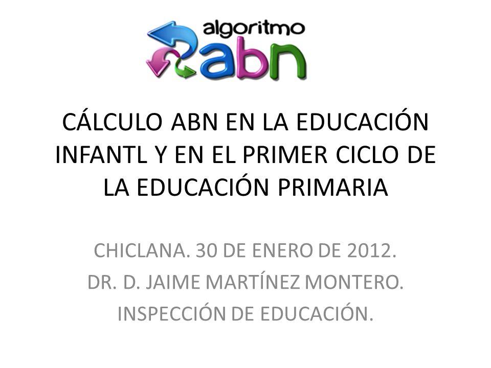 CÁLCULO ABN EN LA EDUCACIÓN INFANTL Y EN EL PRIMER CICLO DE LA EDUCACIÓN PRIMARIA CHICLANA. 30 DE ENERO DE 2012. DR. D. JAIME MARTÍNEZ MONTERO. INSPEC