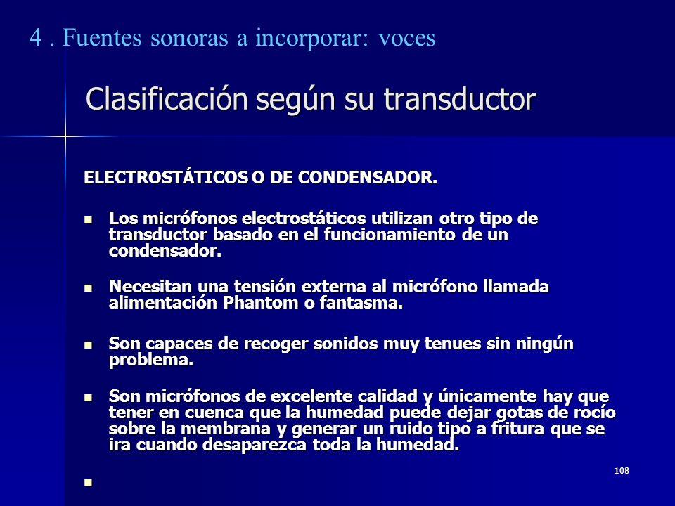 108 Clasificación según su transductor ELECTROSTÁTICOS O DE CONDENSADOR. Los micrófonos electrostáticos utilizan otro tipo de transductor basado en el