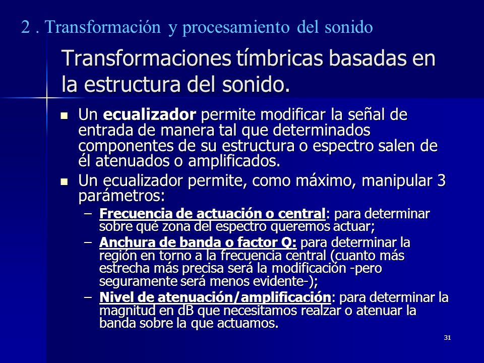 31 Transformaciones tímbricas basadas en la estructura del sonido. Un ecualizador permite modificar la señal de entrada de manera tal que determinados