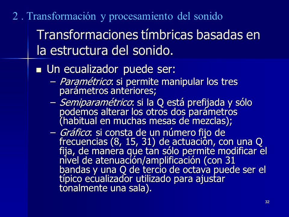 32 Transformaciones tímbricas basadas en la estructura del sonido. Un ecualizador puede ser: Un ecualizador puede ser: –Paramétrico: si permite manipu