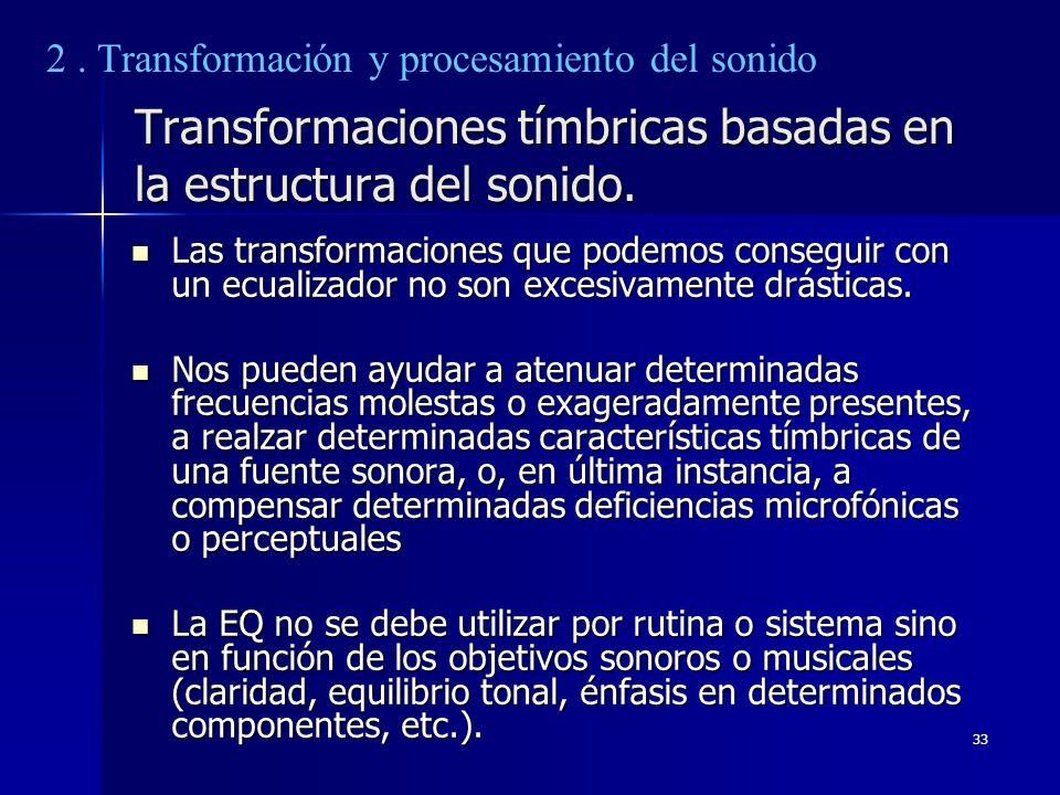 33 Transformaciones tímbricas basadas en la estructura del sonido. Las transformaciones que podemos conseguir con un ecualizador no son excesivamente