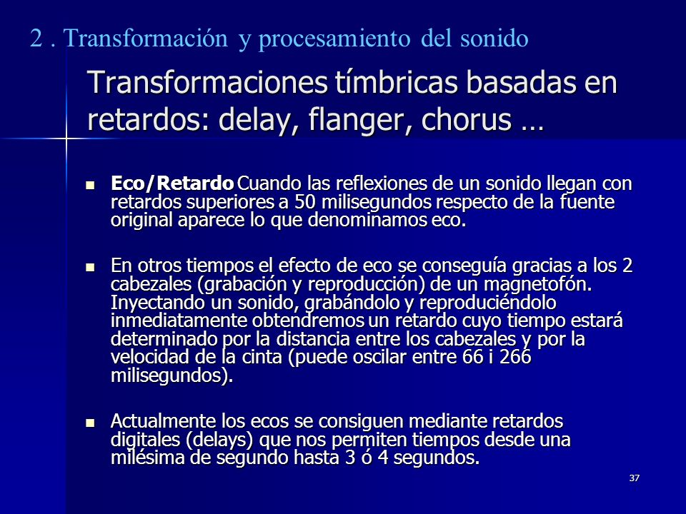 37 Transformaciones tímbricas basadas en retardos: delay, flanger, chorus … Eco/Retardo Cuando las reflexiones de un sonido llegan con retardos superi