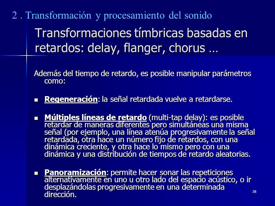 38 Transformaciones tímbricas basadas en retardos: delay, flanger, chorus … Además del tiempo de retardo, es posible manipular parámetros como: Regene