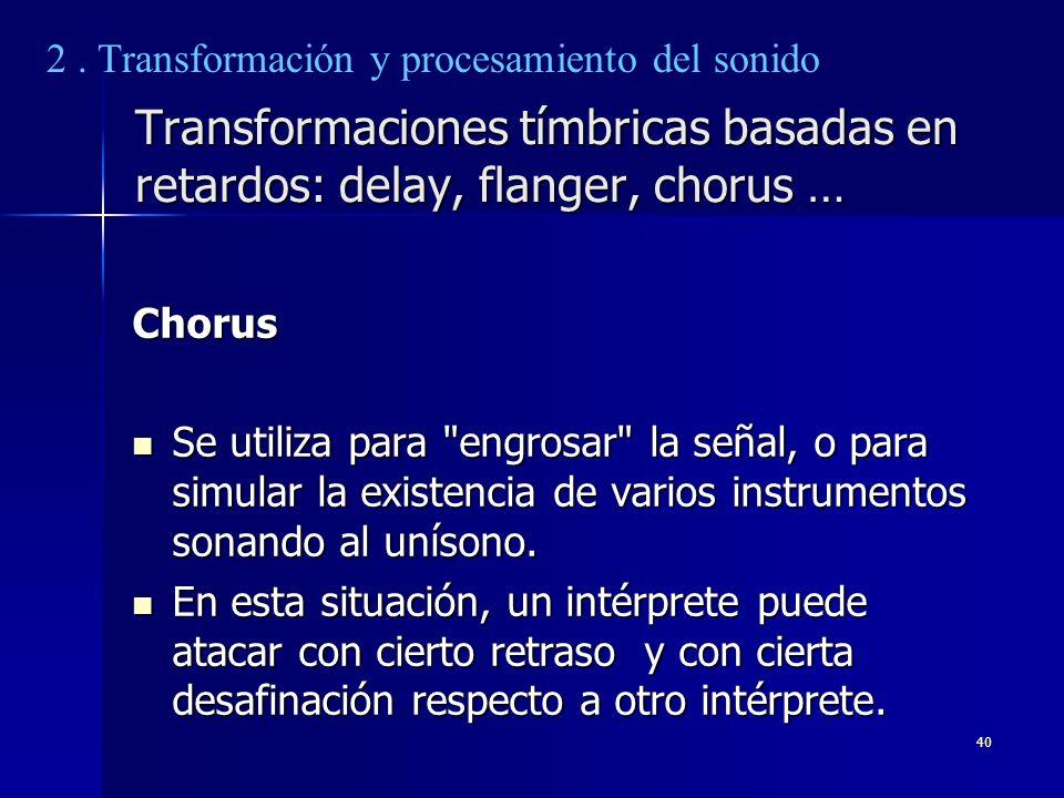40 Transformaciones tímbricas basadas en retardos: delay, flanger, chorus … Chorus Se utiliza para