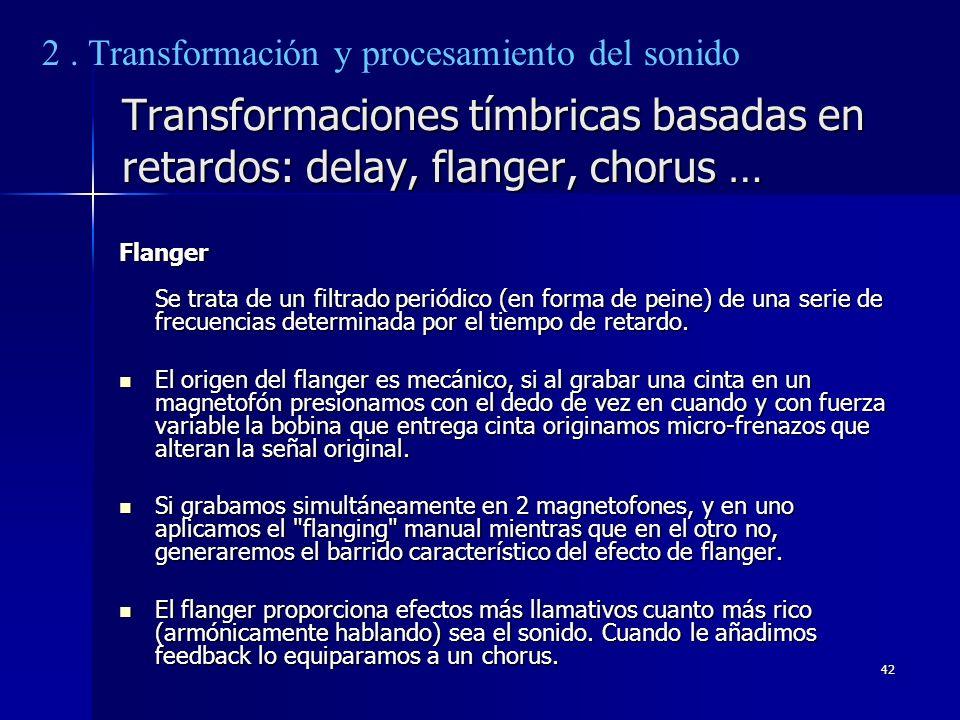 42 Transformaciones tímbricas basadas en retardos: delay, flanger, chorus … Flanger Se trata de un filtrado periódico (en forma de peine) de una serie