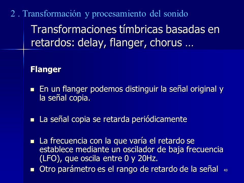 43 Transformaciones tímbricas basadas en retardos: delay, flanger, chorus … Flanger En un flanger podemos distinguir la señal original y la señal copi
