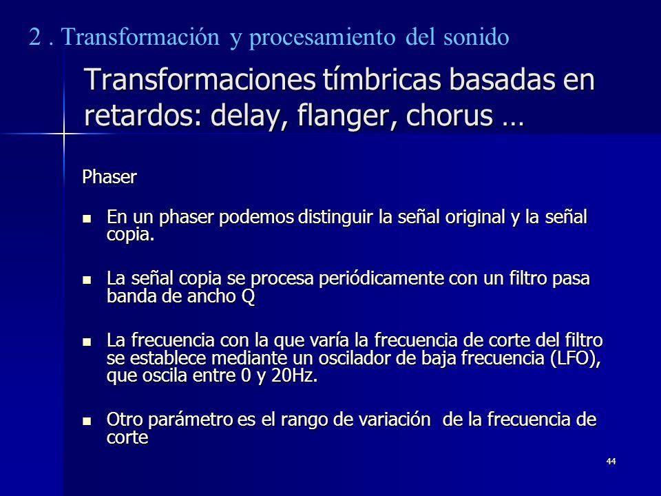 44 Transformaciones tímbricas basadas en retardos: delay, flanger, chorus … Phaser En un phaser podemos distinguir la señal original y la señal copia.