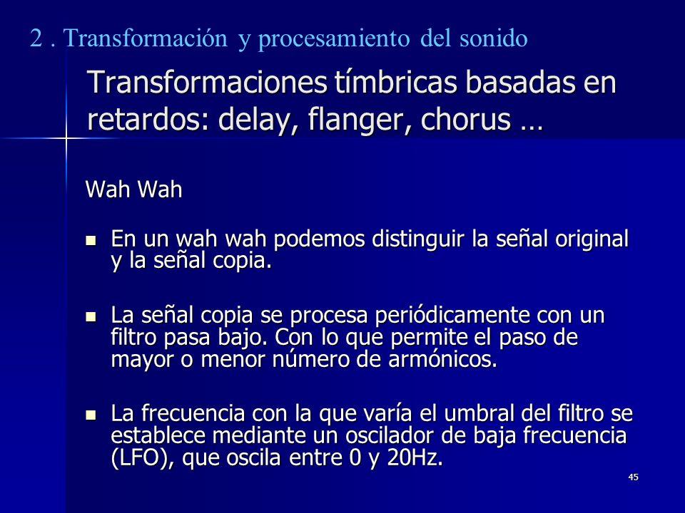 45 Transformaciones tímbricas basadas en retardos: delay, flanger, chorus … Wah Wah En un wah wah podemos distinguir la señal original y la señal copi