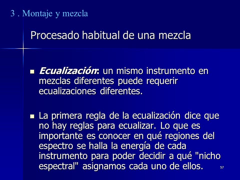 57 Procesado habitual de una mezcla Ecualización: un mismo instrumento en mezclas diferentes puede requerir ecualizaciones diferentes. Ecualización: u