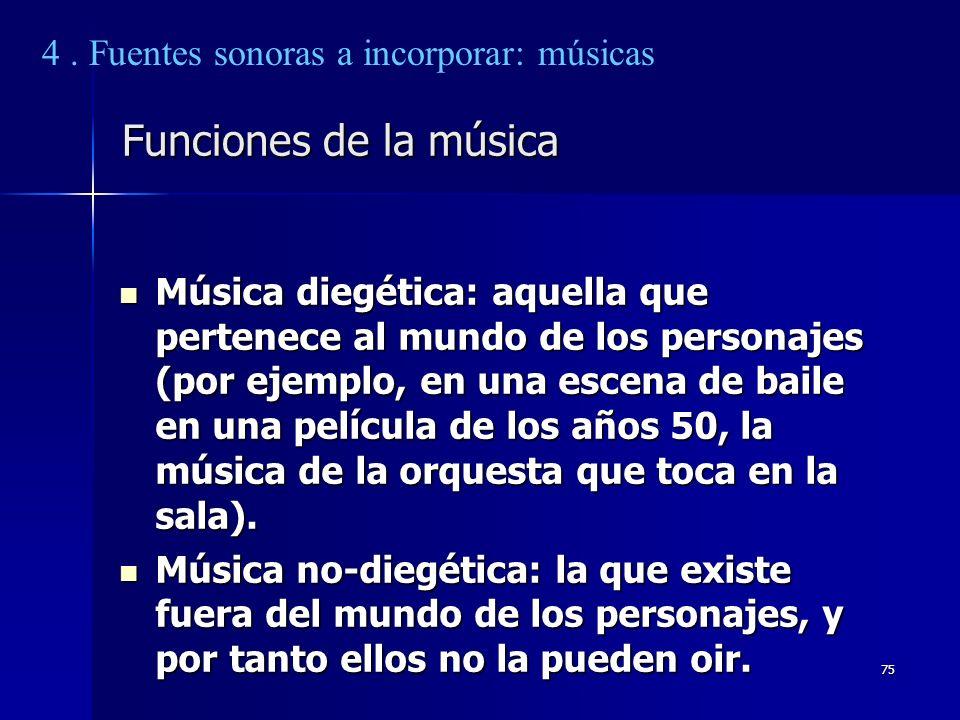 75 Funciones de la música Música diegética: aquella que pertenece al mundo de los personajes (por ejemplo, en una escena de baile en una película de l