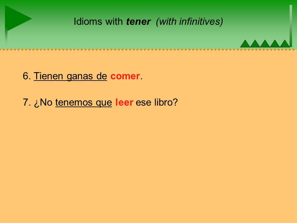 Idioms with tener (with infinitives) 6. Tienen ganas de comer. 7. ¿No tenemos que leer ese libro