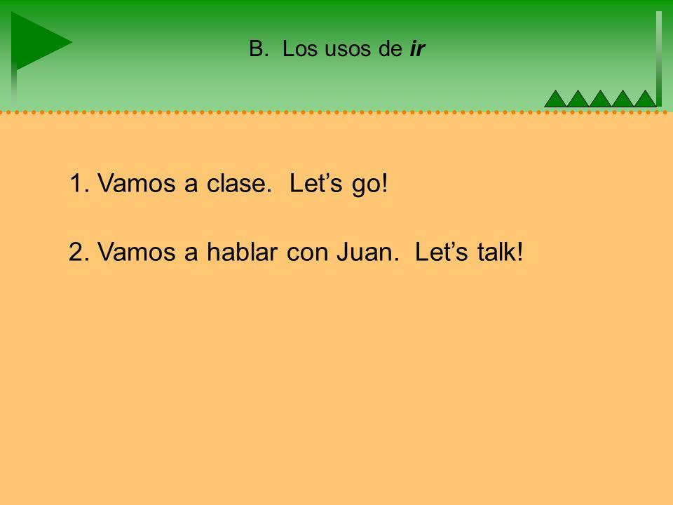B. Los usos de ir 1. Vamos a clase. Lets go! 2. Vamos a hablar con Juan. Lets talk!