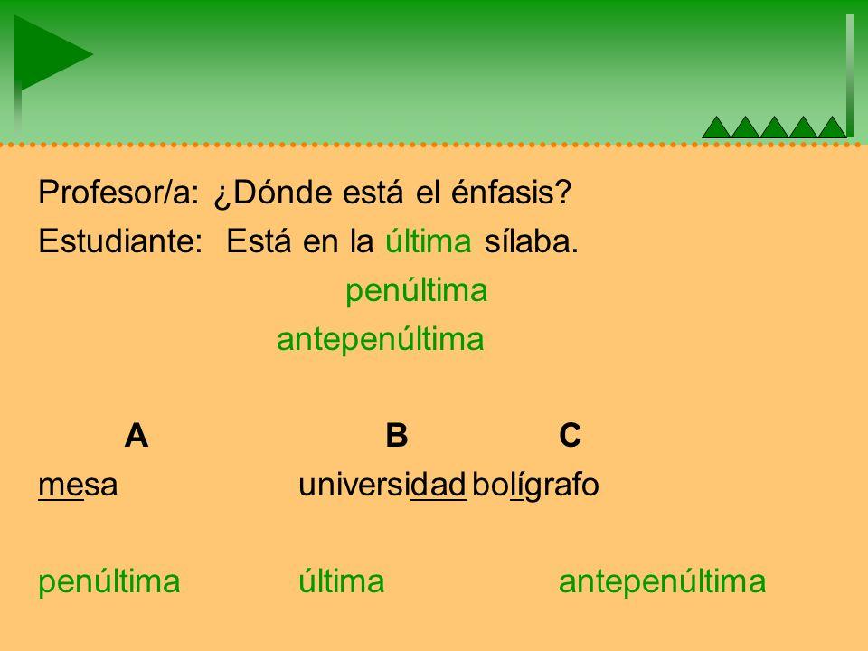 Profesor/a: ¿Dónde está el énfasis. Estudiante: Está en la última sílaba.