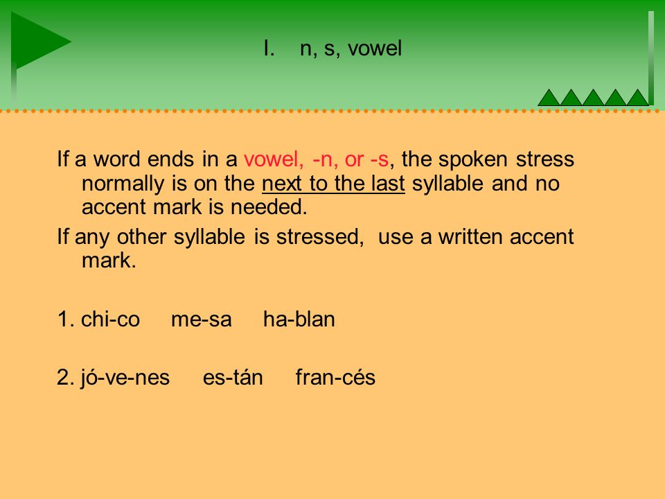 I. n, s, vowel If a word ends in a vowel, -n, or -s, the spoken stress normally is on the next to the last syllable and no accent mark is needed. If a