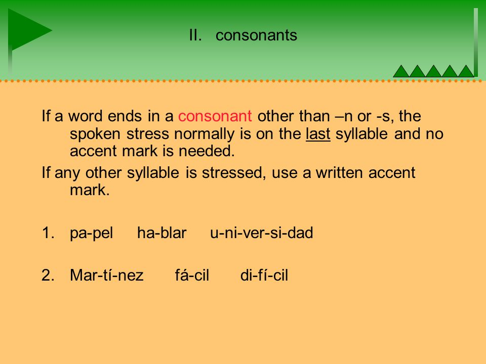 II. consonants If a word ends in a consonant other than –n or -s, the spoken stress normally is on the last syllable and no accent mark is needed. If