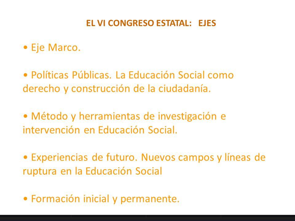 EL VI CONGRESO ESTATAL: EJES Eje Marco. Políticas Públicas. La Educación Social como derecho y construcción de la ciudadanía. Método y herramientas de