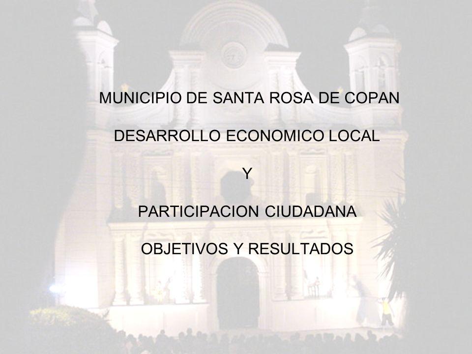 MUNICIPIO DE SANTA ROSA DE COPAN DESARROLLO ECONOMICO LOCAL Y PARTICIPACION CIUDADANA OBJETIVOS Y RESULTADOS